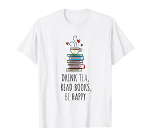 Drink Tea, Read Books, Be Happy T Shirt Bookworm Gift
