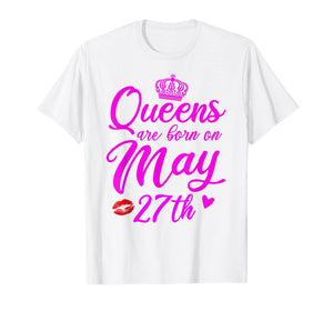 Queens Are Born On May 27th Funny Birthday Gift T-Shirt