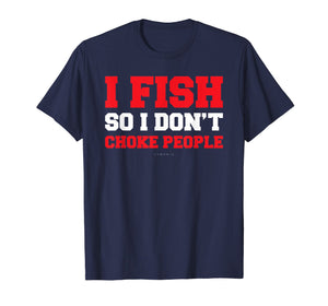 I Fish So I Don't Choke People. Funny Fishing Gift TShirts
