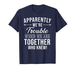 Apparently We're Trouble When We Are Together Who Knew Shirt