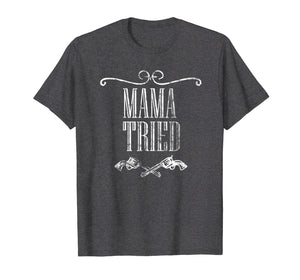 Mama Tried Country Music Western Redneck Mens Womens Tshirt