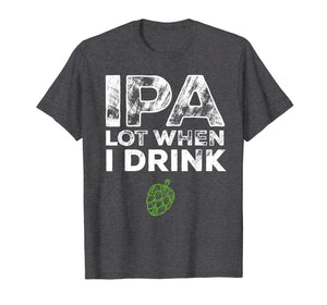 IPA Lot When I Drink Beer Drinkers Funny Brewing T-Shirt
