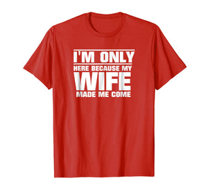 Mens I'm Only Here Because My Wife Made Me Come T-Shirt