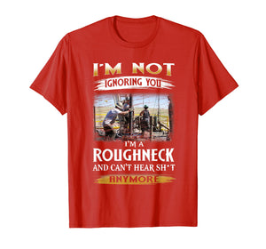 Mens I'm A Roughneck And Can't Heart Shjt T Shirt
