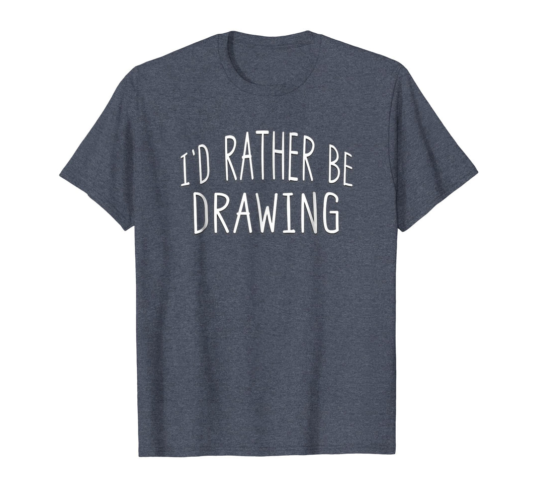 I'd Rather Be Drawing Draw Artist T Shirt