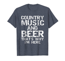 Load image into Gallery viewer, Country Music and Beer That's Why I'm Here Shirt for Men