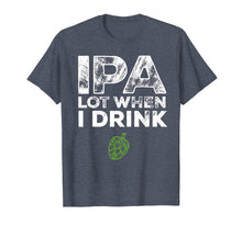 Load image into Gallery viewer, IPA Lot When I Drink Beer Drinkers Funny Brewing T-Shirt
