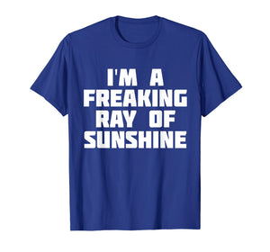 I'm A Freaking Ray Of Sunshine | Happy Sarcastic T-Shirt