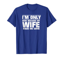 Load image into Gallery viewer, Mens I'm Only Here Because My Wife Made Me Come T-Shirt