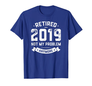 Retired 2019 Not My Problem Anymore Funny Retirement Gift