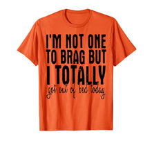 Load image into Gallery viewer, I'm Not One To Brag But I Totally Got Out Of Bed Today Shirt
