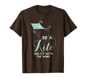Kite Flying T Shirt - Be A Kite And Fly With The Wind