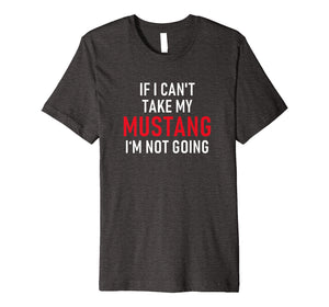 If I Can't Take My Mustang I'm Not Going | Premium T-Shirt