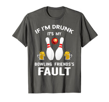 Load image into Gallery viewer, If I'm Drunk It's My Bowling Friends's Fault Shirt