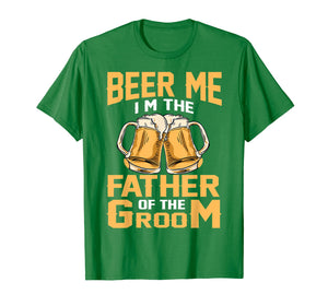 Beer Me I'm The Father Of The Groom T-shirt Grooms Dad Tee