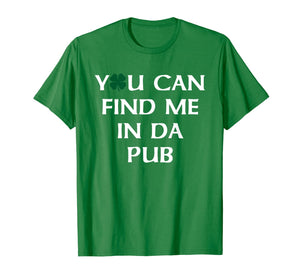 You Can Find Me In Da Pub Funny St. Patrick's Day Drinking T-Shirt-885173