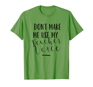 Dont Make Me Use My Teacher Voice - Funny Quote T-Shirt