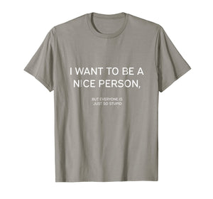 I Want To Be A Nice Person T-Shirt Funny Quote Sarcastic Tee