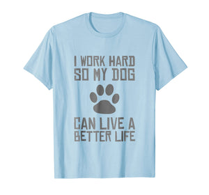 I Work Hard So My Dog Can Live A Better Life Funny T-shirt