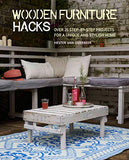 Wooden Furniture Hacks: Over 20 step-by-step projects for a unique and stylish home