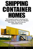 Shipping Container Homes: The Complete Guide To Building Your Shipping Container Home On A Budget, Plus FAQs, Tips and Tricks For Sustainable Living