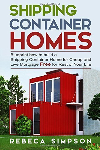 Shipping container homes: blueprint how to build a shipping container home for cheap and live mortgage free for rest of your life (Tiny House LIving) by Rebbeca Simpson (2015-10-22)