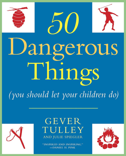 50 dangerous things you should let your children do gever tulley julie spiegler children penguin random house activities skills projects experiences easy-to-follow instructions book safety