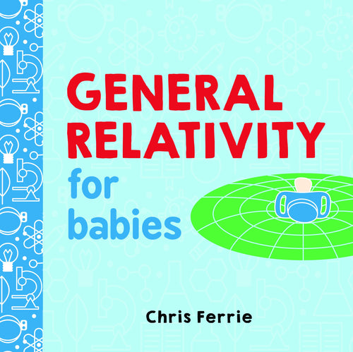 general relativity for babies chris ferrie future genius colorful introduction albert einstein theory baby babies infant grownups black holes gravitational waves baby university board book young scientists science book books quantum physicist sourcebook explore raincoast books