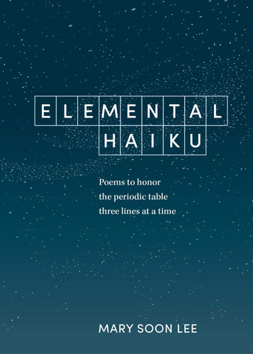 elemental haiku poems to honor the periodic table three line at a time ten speed press mary soon lee science scientific 118 haiku each element closing haiku original natural world wit whimsy facts astronomy biology chemistry history physics book books poems poetry fod mom for dad