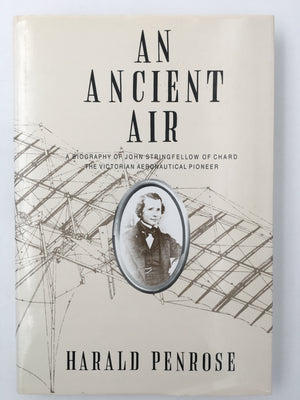 AN ANCIENT AIR : A BIOGRAPHY OF JOHN STRINGFELLOW OF CHARD, THE VICTORIAN AERONAUTICAL PIONEER