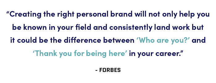 """Creating the right personal brand will not only help you be known in your field and consistently land work but it could be the difference between 'Who are you?' and 'Thank you for being here' in your career."" - Forbes"