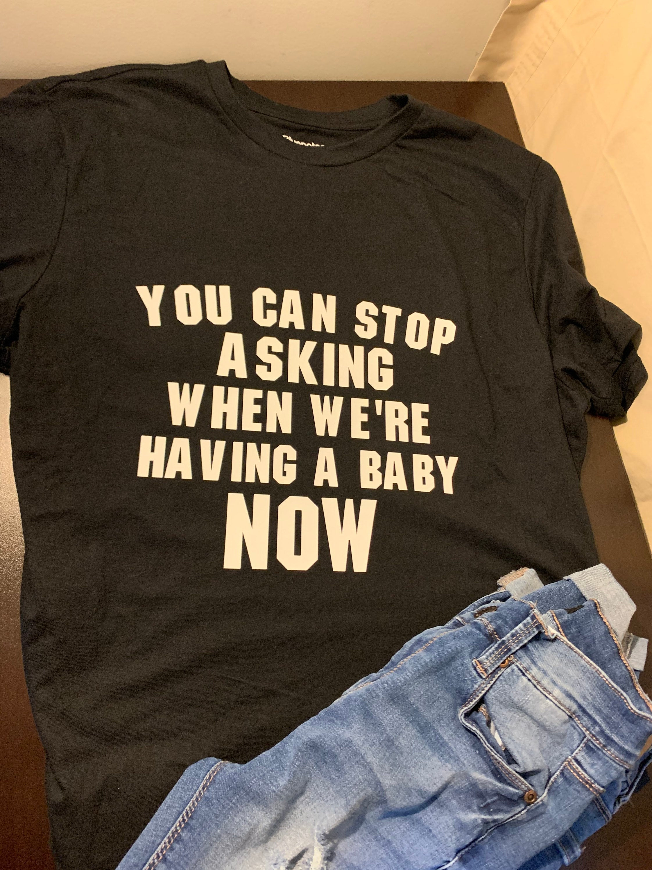 You Can Stop Asking When We're Having A Baby Now T-shirt