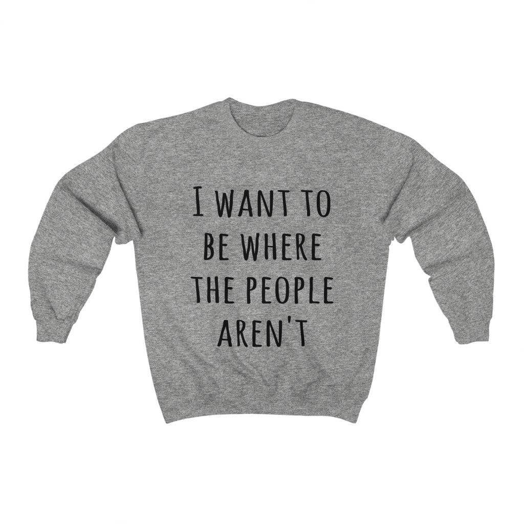 I Want To Be Where The People Aren't Sweatshirt