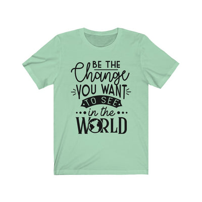 Be The Change You Want To See In The World T-Shirt