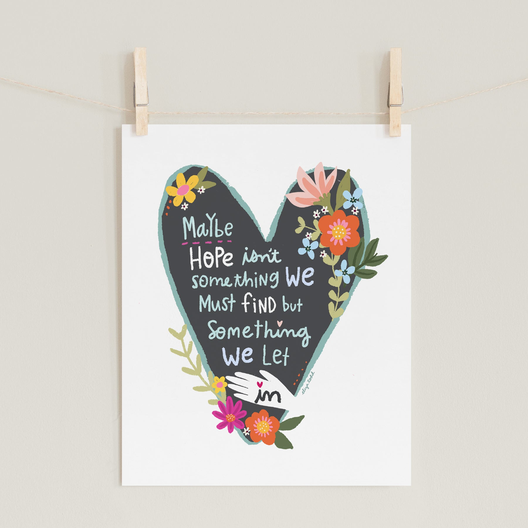 "Fine art prints by Eliza Todd featuring bright florals in a heart saying ""Maybe hope isn't something we must find but something we must let in."" - APeaceofWerk.com"