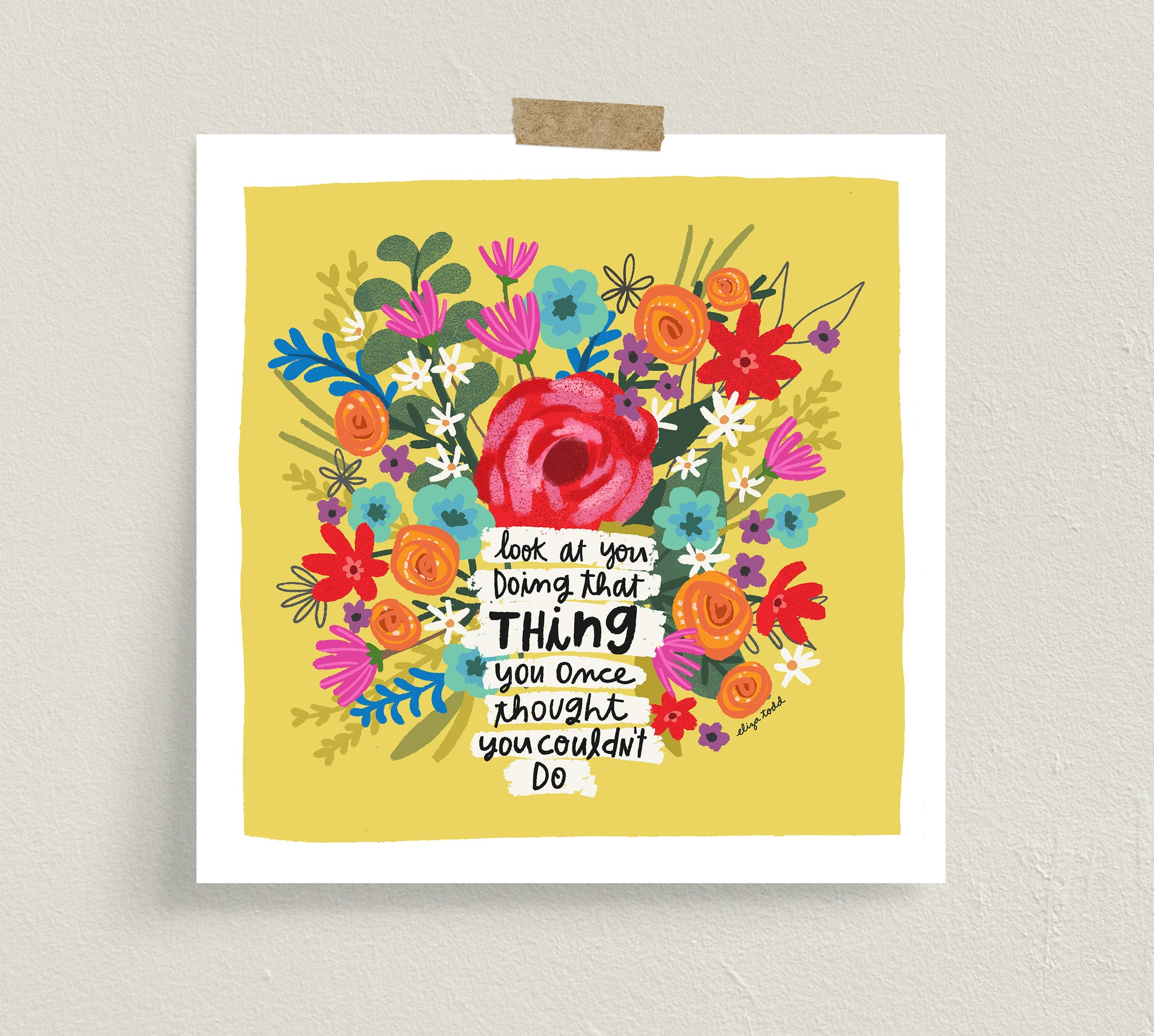"Fine art prints by Eliza Todd featuring bright flowers saying ""Look at you doing that thing you once thought you couldn't do."" - APeaceofWerk.com"