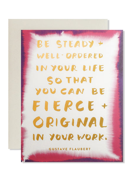 Be steady and well ordered in your life so that you can be fierce and original in your work. Art Card