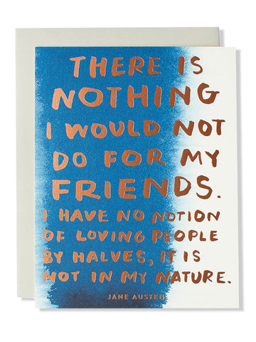 There is nothing I would not do for my friends... Friendship Art Card
