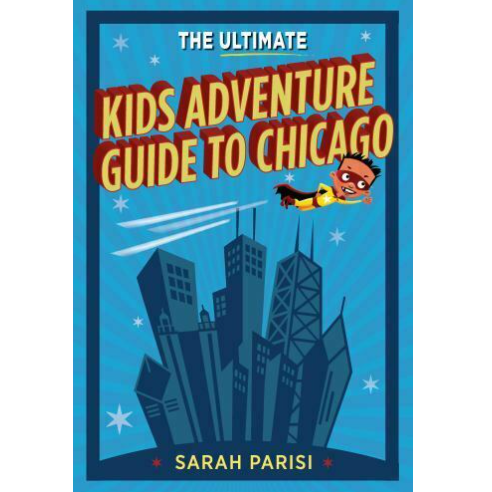 The Ultimate Kids Adventure Guide To Chicago Sarah Parisi Paperback Book - RP