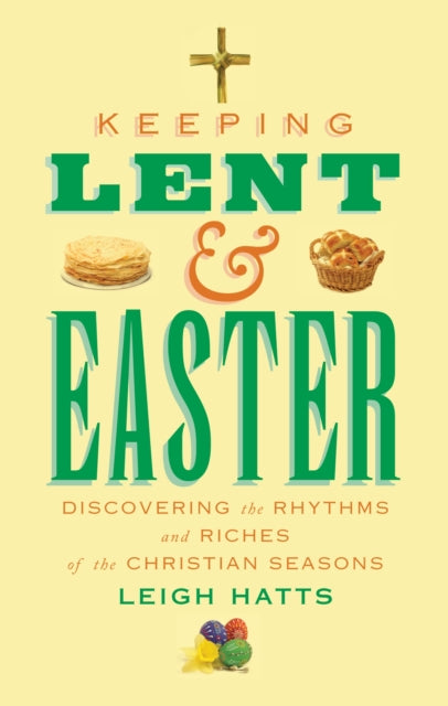 Keeping Lent and Easter : Discovering the Rhythms and Riches of the Christian Seasons