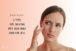 Five Tips for Solving Dry Skin Once and for All
