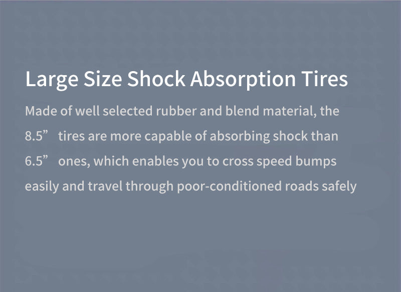"""Large Size Shock Absorption Tires Made of well selected rubber and blend material, the 8.5"""" tires are more capable of absorbing shock than 6.5"""" ones, which enables you to cross speed bumps easily and travel through poor-conditioned roads safely"""