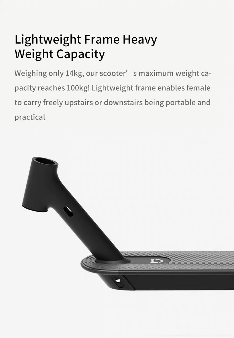 Lightweight Frame Heavy Weight Capacity Weighing only 14kg, our scooter's maximum weight capacity reaches 100kg! Lightweight frame enables female to carry freely upstairs or downstairs being portable and practical