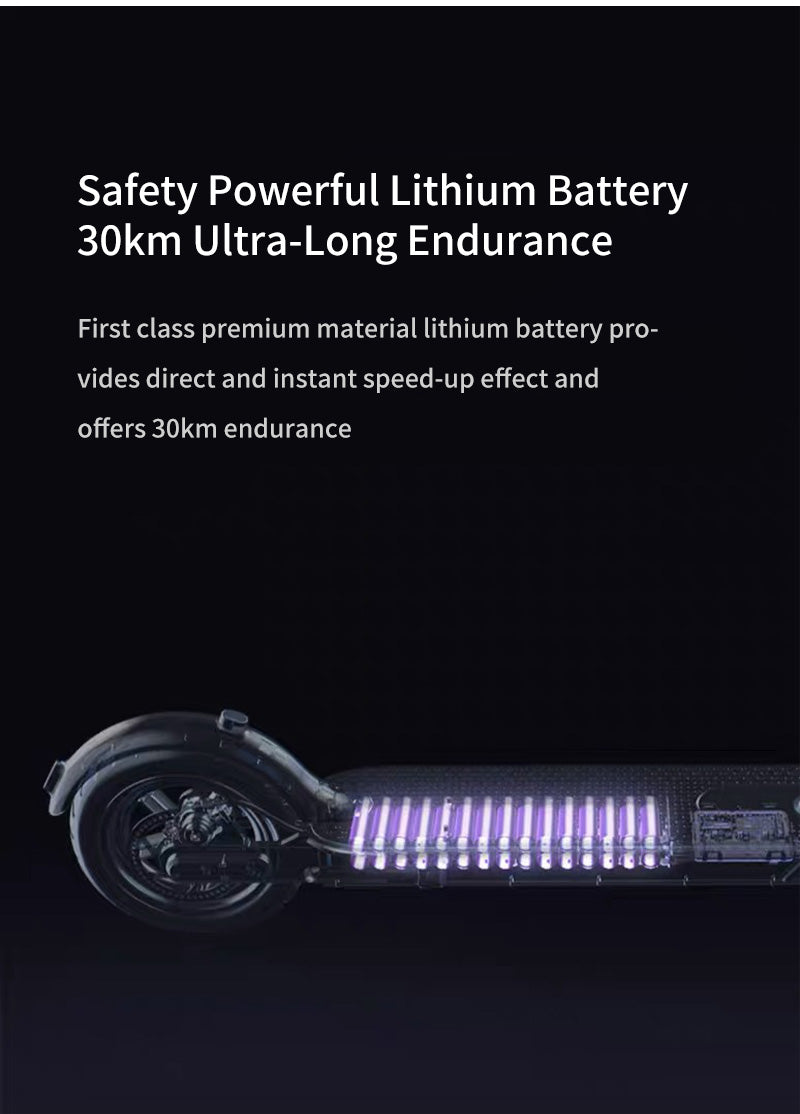 Safety Powerful Lithium Battery 30km Ultra-Long Endurance First class premium material lithium battery provides direct and instant speed-up effect and offers 30km endurance