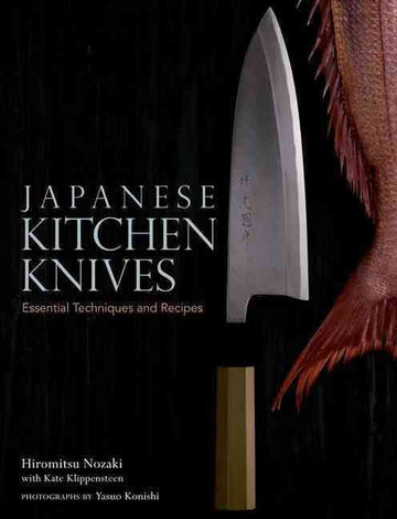 JAPANESE KITCHEN KNIVES - Essential Techniques & Recipes by Hiromitsu Noraki