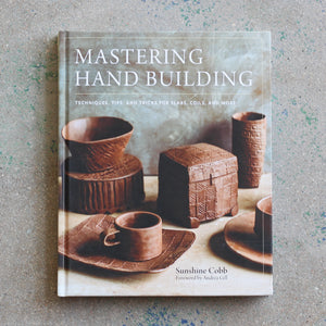 Mastering Hand Building: Techniques, Tips, and Tricks for Slabs, Coils, and More by Sunshine Cobb