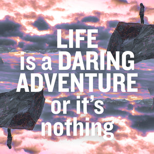 Life is a daring adventure, or it's nothing.