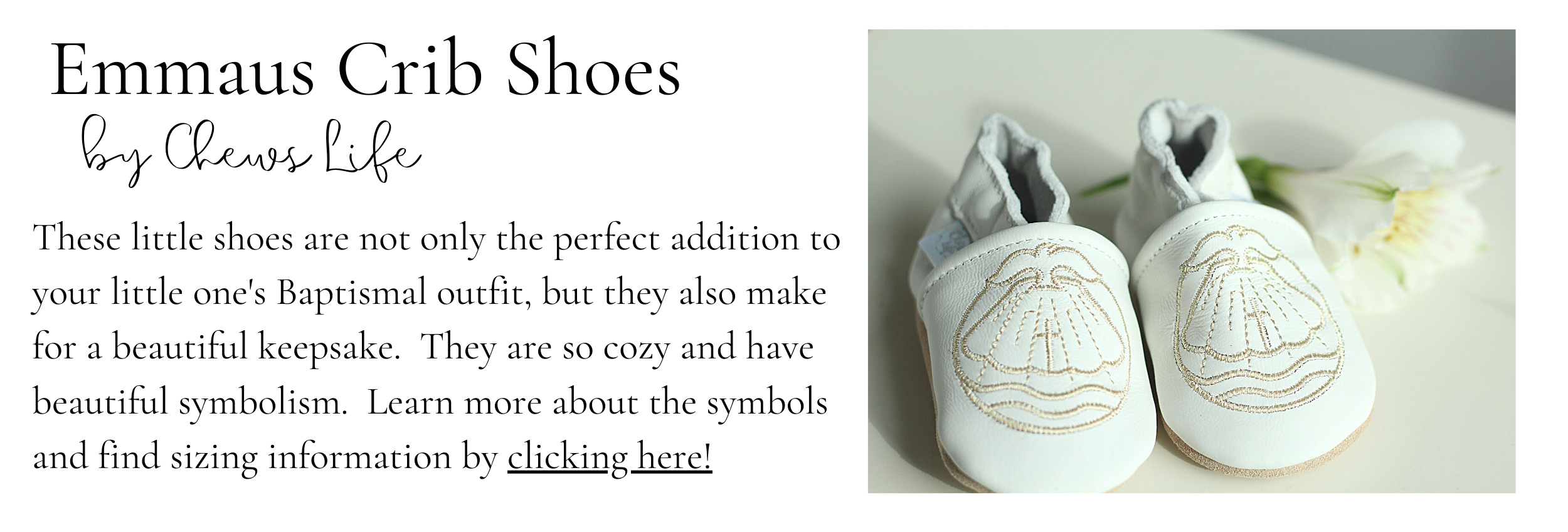 Emmaus Crib Shoes by Chews Life These little shoes are not only the perfect addition to your little one's Baptismal outfit, but they also make for a beautiful keepsake.  They are so cozy and have beautiful symbolism.  Learn more about the symbols and find sizing information by clicking here!