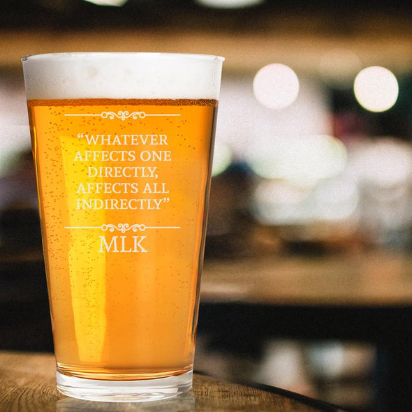 Whatever Affects One Directly, Affects All - Pint Glass