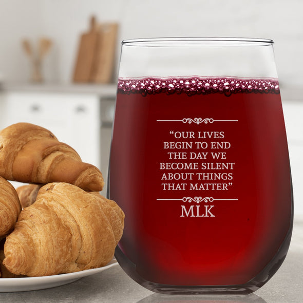 Our Lives Begin to End the Day we Become Silent - Wine Glass